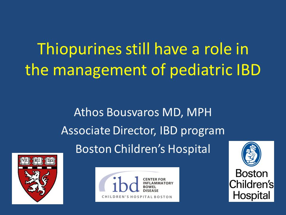 Thiopurines still have a role in the management of pediatric IBD Athos Bousvaros MD, MPH Associate Director, IBD program Boston Children's Hospital