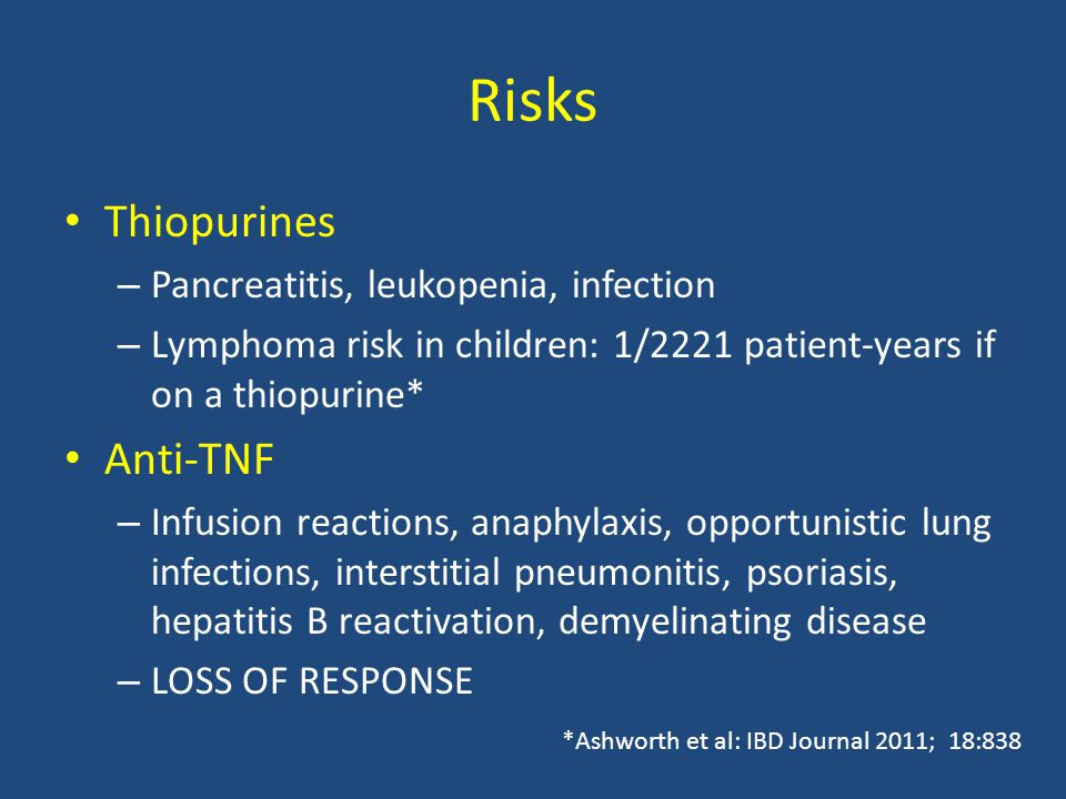 Risks Thiopurines – Pancreatitis, leukopenia, infection – Lymphoma risk in children: 1/2221 patient-years if on a thiopurine* Anti-TNF – Infusion reactions, anaphylaxis, opportunistic lung infections, interstitial pneumonitis, psoriasis, hepatitis B reactivation, demyelinating disease – LOSS OF RESPONSE *Ashworth et al: IBD Journal 2011; 18:838