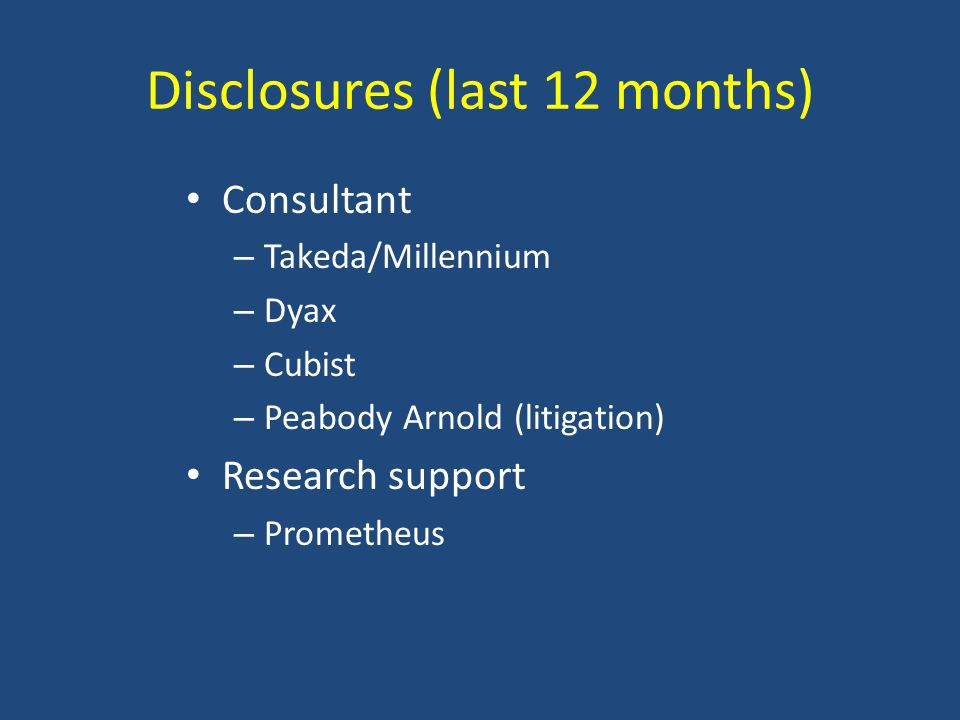 Disclosures (last 12 months) Consultant – Takeda/Millennium – Dyax – Cubist – Peabody Arnold (litigation) Research support – Prometheus