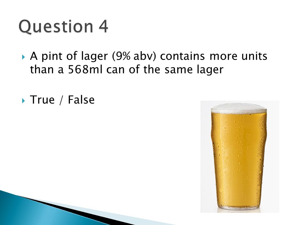 5 A Pint Of Lager 9 Abv Contains More Units Than 568ml Can The Same True False