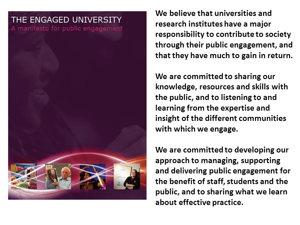 We believe that universities and research institutes have a major responsibility to contribute to society through their public engagement, and that they have much to gain in return.