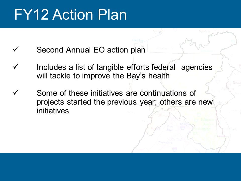 10 Second Annual EO action plan Includes a list of tangible efforts federal agencies will tackle to improve the Bay's health Some of these initiatives are continuations of projects started the previous year; others are new initiatives FY12 Action Plan