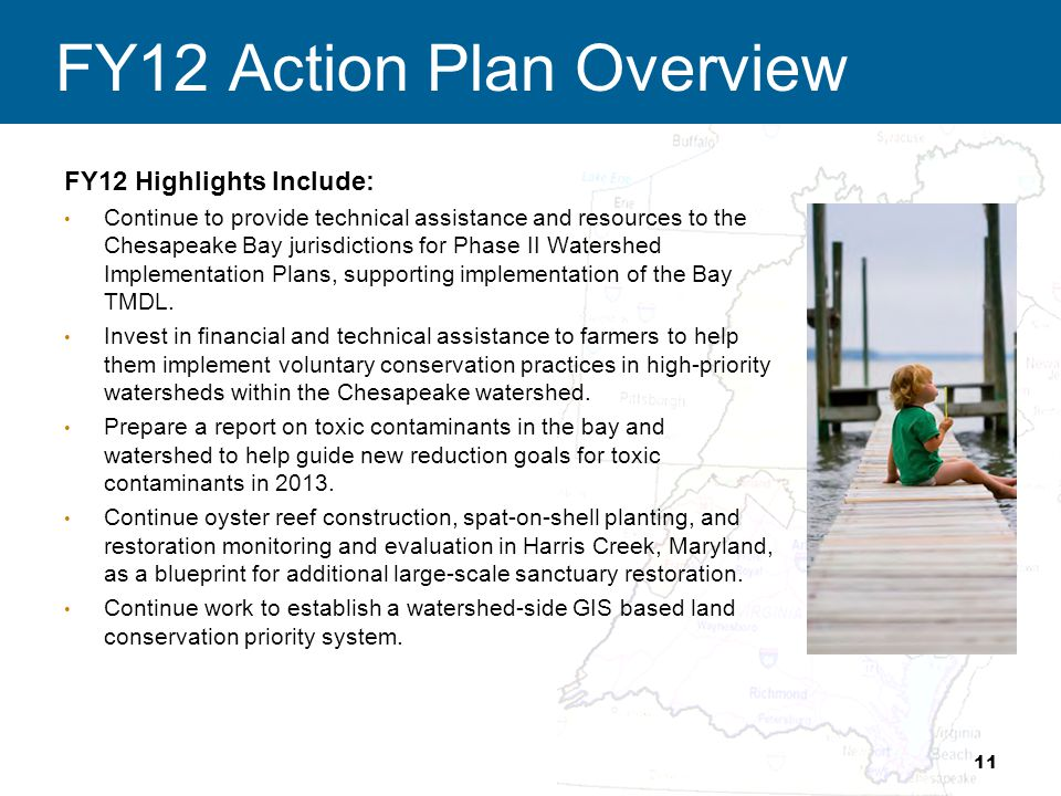 FY12 Action Plan Overview FY12 Highlights Include: Continue to provide technical assistance and resources to the Chesapeake Bay jurisdictions for Phase II Watershed Implementation Plans, supporting implementation of the Bay TMDL.