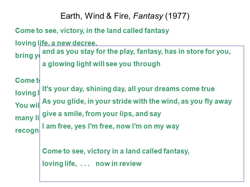 Earth, Wind & Fire, Fantasy (1977) Come to see, victory, in the land called fantasy loving life, a new decree, bring your mind to everlasting liberty Come to see, victory in a land called fantasy, loving life, for you and me, to behold, to your soul is ecstasy You will find, other kind, that has been in search for you, many lives has brought you to recognize it s your life, now in review and as you stay for the play, fantasy, has in store for you, a glowing light will see you through It s your day, shining day, all your dreams come true As you glide, in your stride with the wind, as you fly away give a smile, from your lips, and say I am free, yes I m free, now I m on my way Come to see, victory in a land called fantasy, loving life,...