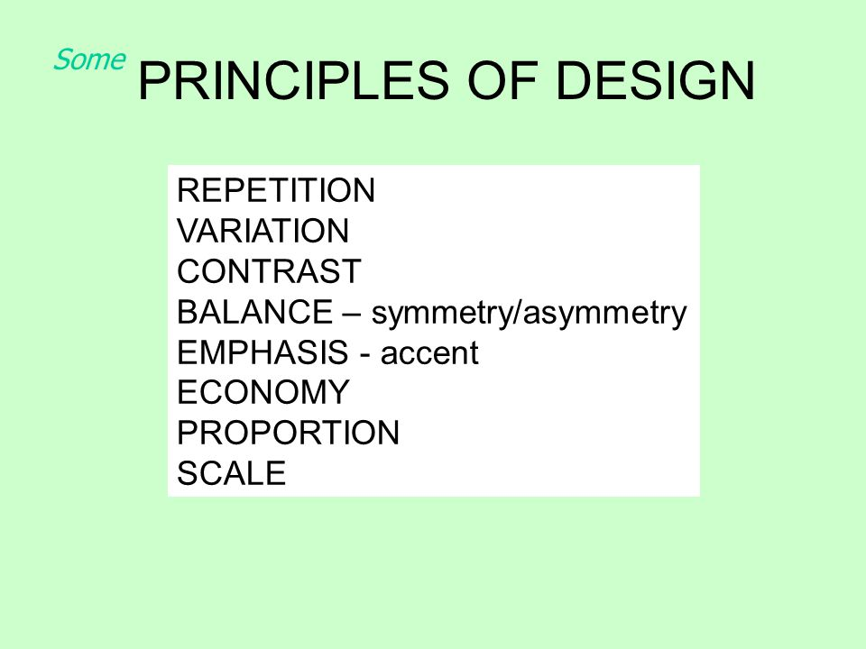 PRINCIPLES OF DESIGN REPETITION VARIATION CONTRAST BALANCE – symmetry/asymmetry EMPHASIS - accent ECONOMY PROPORTION SCALE Some
