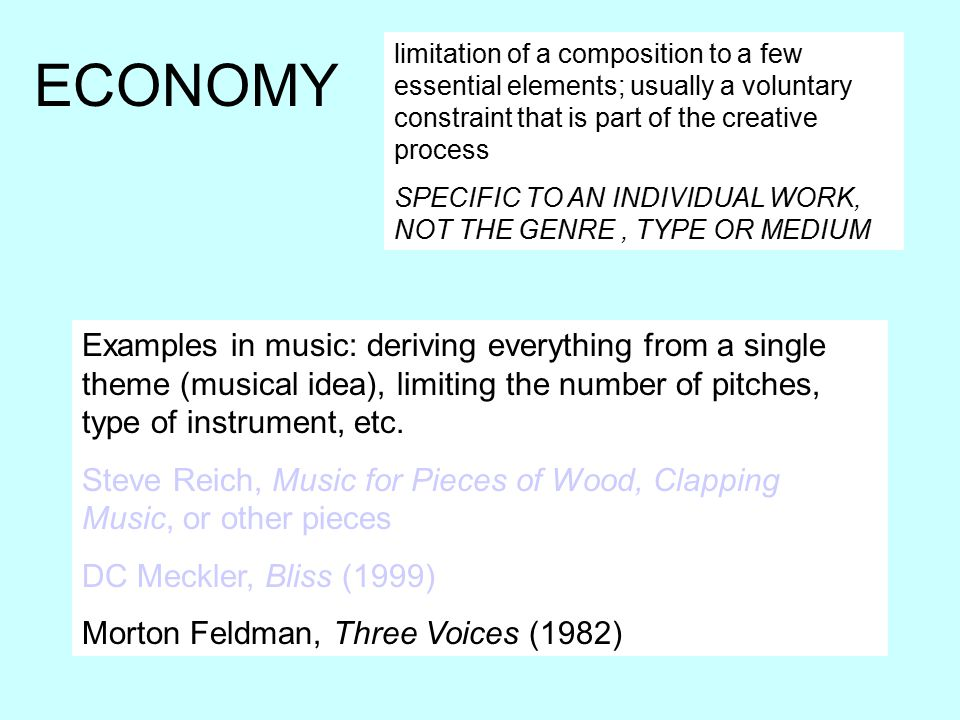 ECONOMY limitation of a composition to a few essential elements; usually a voluntary constraint that is part of the creative process SPECIFIC TO AN INDIVIDUAL WORK, NOT THE GENRE, TYPE OR MEDIUM Examples in music: deriving everything from a single theme (musical idea), limiting the number of pitches, type of instrument, etc.