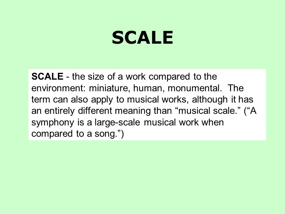 SCALE SCALE - the size of a work compared to the environment: miniature, human, monumental.