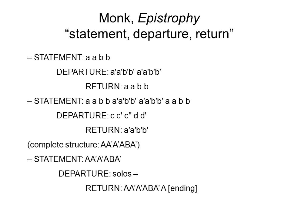 Monk, Epistrophy statement, departure, return – STATEMENT: a a b b DEPARTURE: a a b b a a b b RETURN: a a b b – STATEMENT: a a b b a a b b a a b b a a b b DEPARTURE: c c c d d RETURN: a a b b (complete structure: AA'A'ABA') – STATEMENT: AA'A'ABA' DEPARTURE: solos – RETURN: AA'A'ABA' A [ending]
