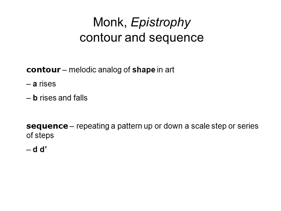 Monk, Epistrophy contour and sequence contour – melodic analog of shape in art – a rises – b rises and falls sequence – repeating a pattern up or down a scale step or series of steps – d d'