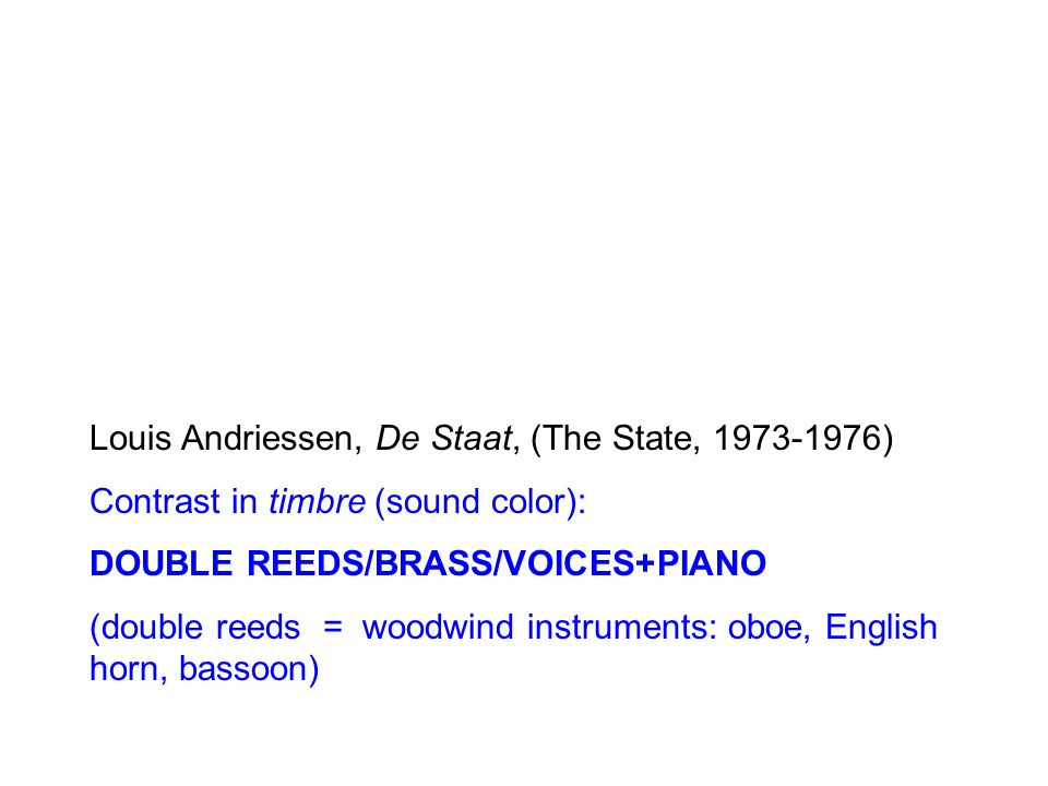 Louis Andriessen, De Staat, (The State, ) Contrast in timbre (sound color): DOUBLE REEDS/BRASS/VOICES+PIANO (double reeds = woodwind instruments: oboe, English horn, bassoon)