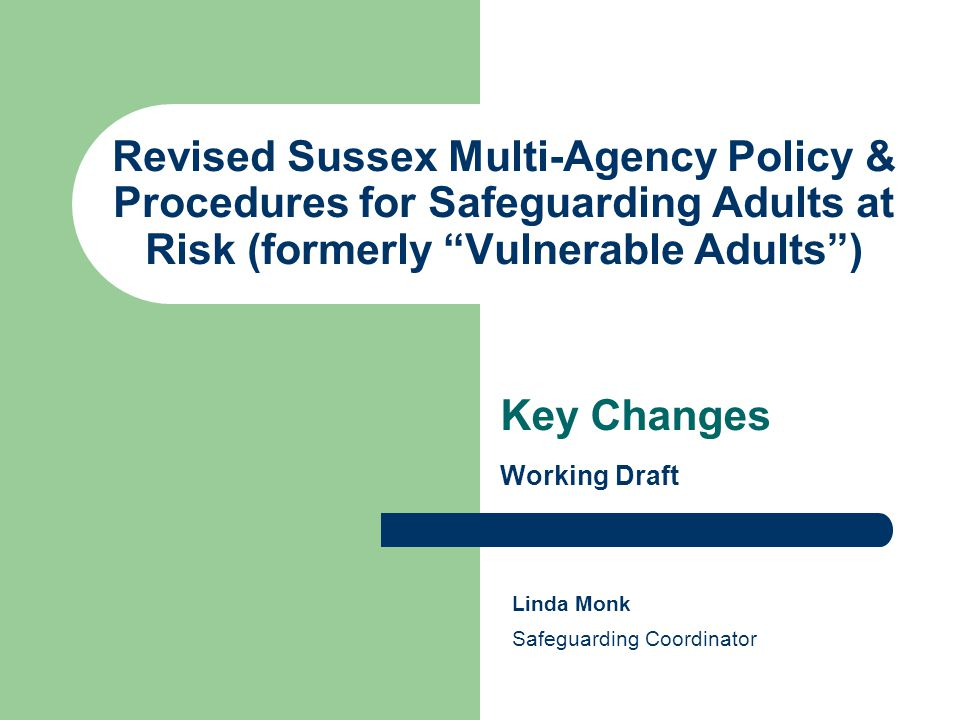 Revised Sussex Multi-Agency Policy & Procedures for Safeguarding Adults at Risk (formerly Vulnerable Adults ) Key Changes Working Draft Linda Monk Safeguarding Coordinator