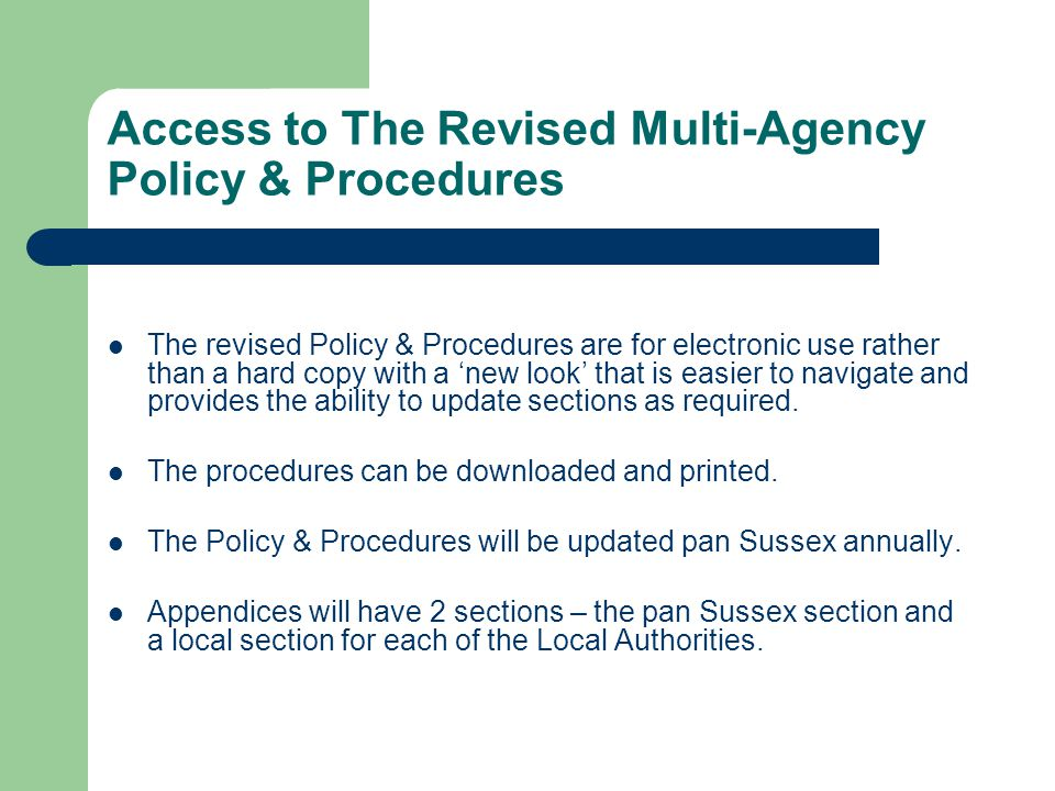 Access to The Revised Multi-Agency Policy & Procedures The revised Policy & Procedures are for electronic use rather than a hard copy with a 'new look' that is easier to navigate and provides the ability to update sections as required.