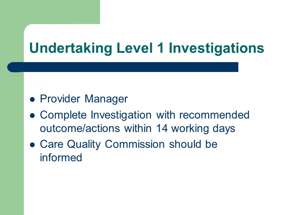 Undertaking Level 1 Investigations Provider Manager Complete Investigation with recommended outcome/actions within 14 working days Care Quality Commission should be informed