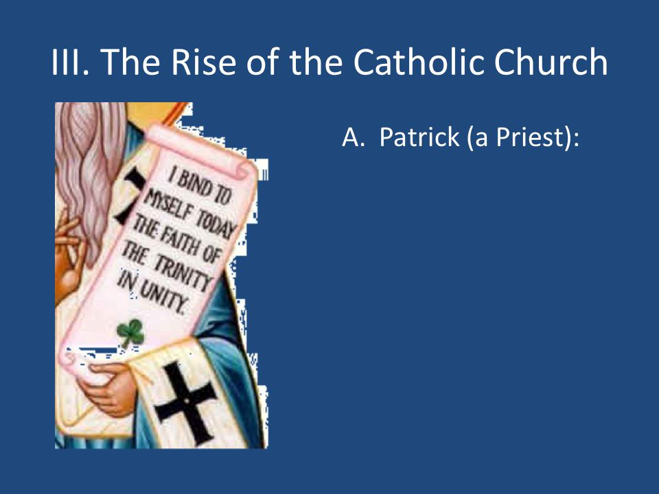 III. The Rise of the Catholic Church A.Patrick (a Priest):