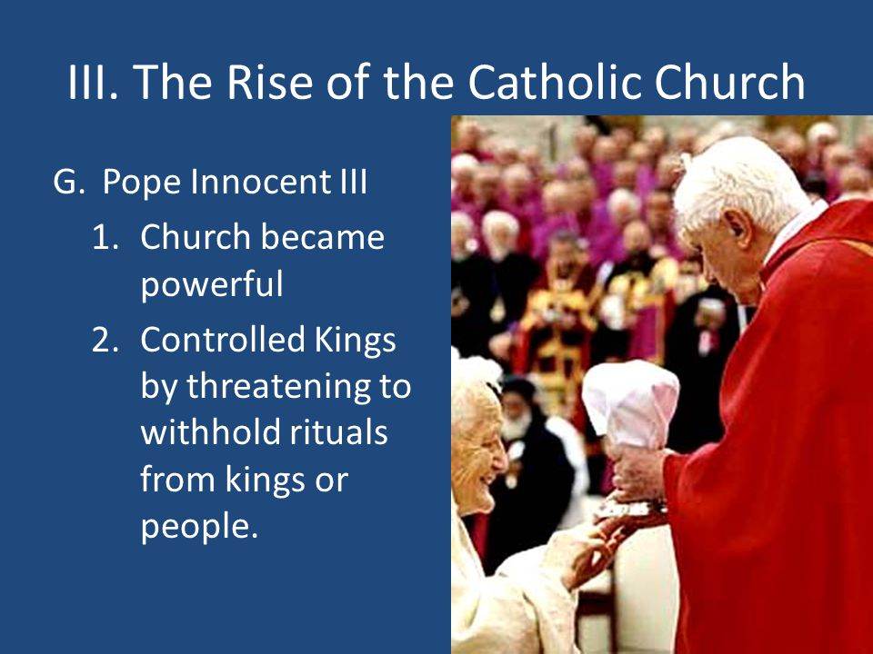 III. The Rise of the Catholic Church G.Pope Innocent III 1.Church became powerful