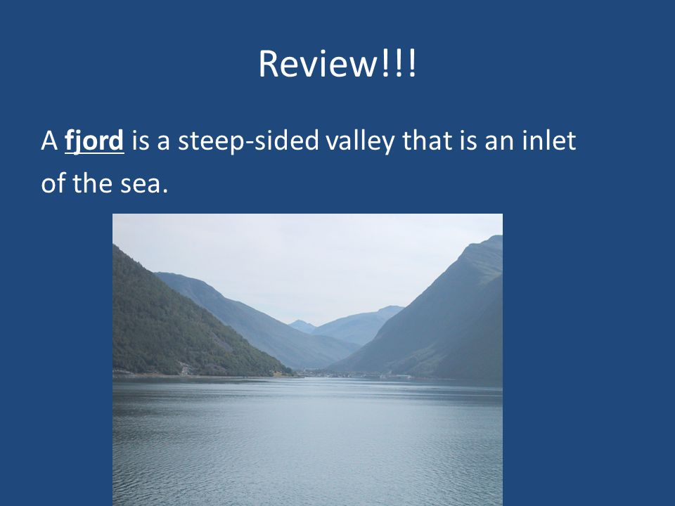 Review!!! A _______ is a steep-sided valley that is an inlet of the sea.