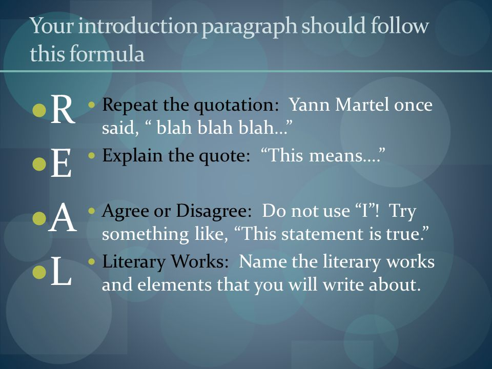 Your introduction paragraph should follow this formula R E A L Repeat the quotation: Yann Martel once said, blah blah blah… Explain the quote: This means…. Agree or Disagree: Do not use I .
