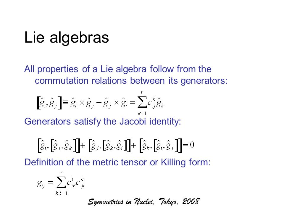 Symmetries in Nuclei, Tokyo, 2008 Lie algebras All properties of a Lie algebra follow from the commutation relations between its generators: Generators satisfy the Jacobi identity: Definition of the metric tensor or Killing form: