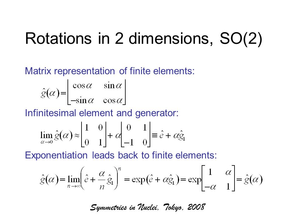 Symmetries in Nuclei, Tokyo, 2008 Rotations in 2 dimensions, SO(2) Matrix representation of finite elements: Infinitesimal element and generator: Exponentiation leads back to finite elements: