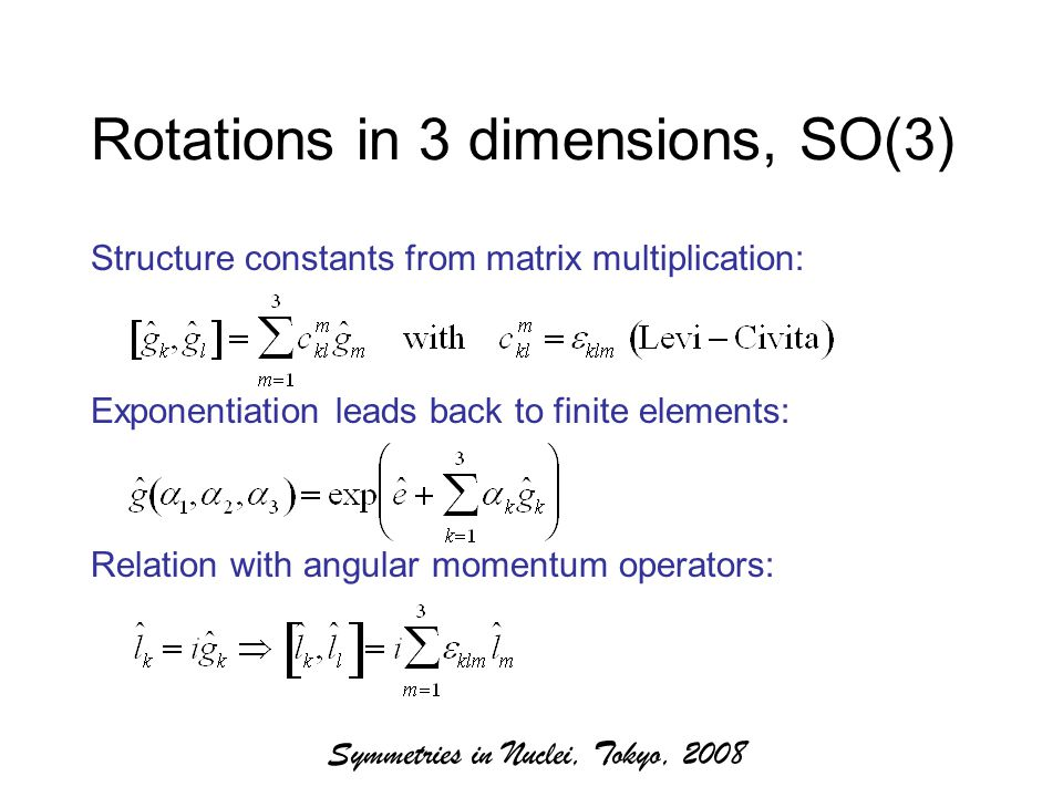 Symmetries in Nuclei, Tokyo, 2008 Rotations in 3 dimensions, SO(3) Structure constants from matrix multiplication: Exponentiation leads back to finite elements: Relation with angular momentum operators: