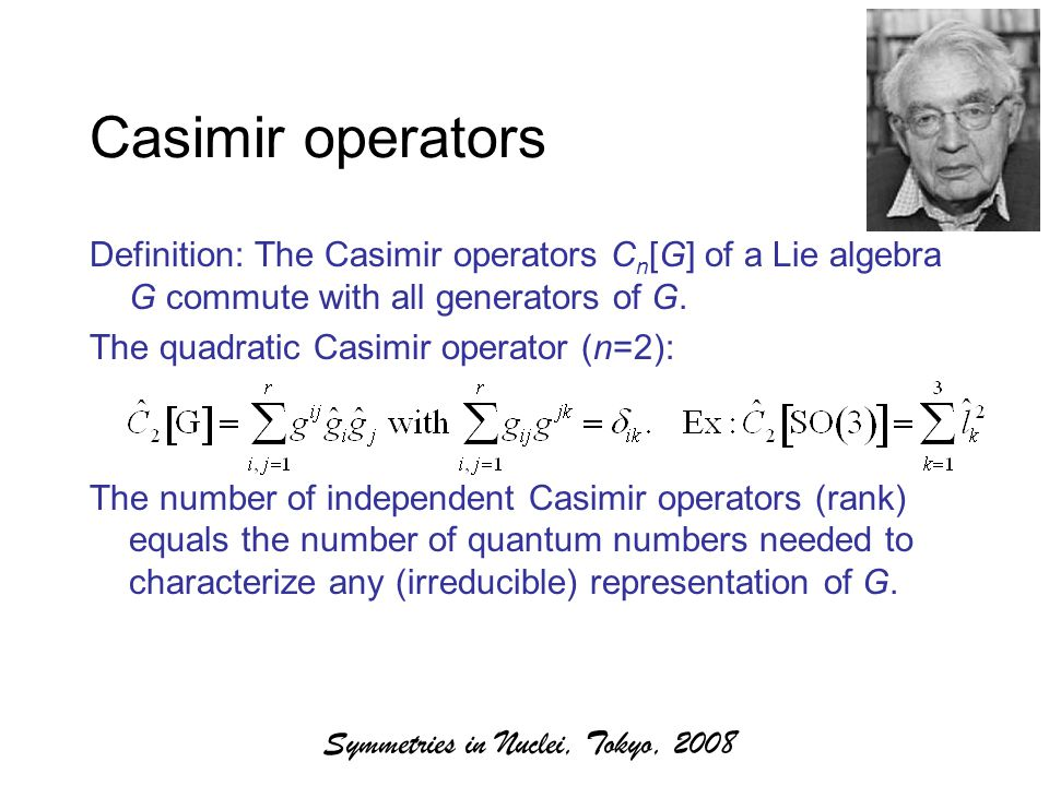 Symmetries in Nuclei, Tokyo, 2008 Casimir operators Definition: The Casimir operators C n [G] of a Lie algebra G commute with all generators of G.