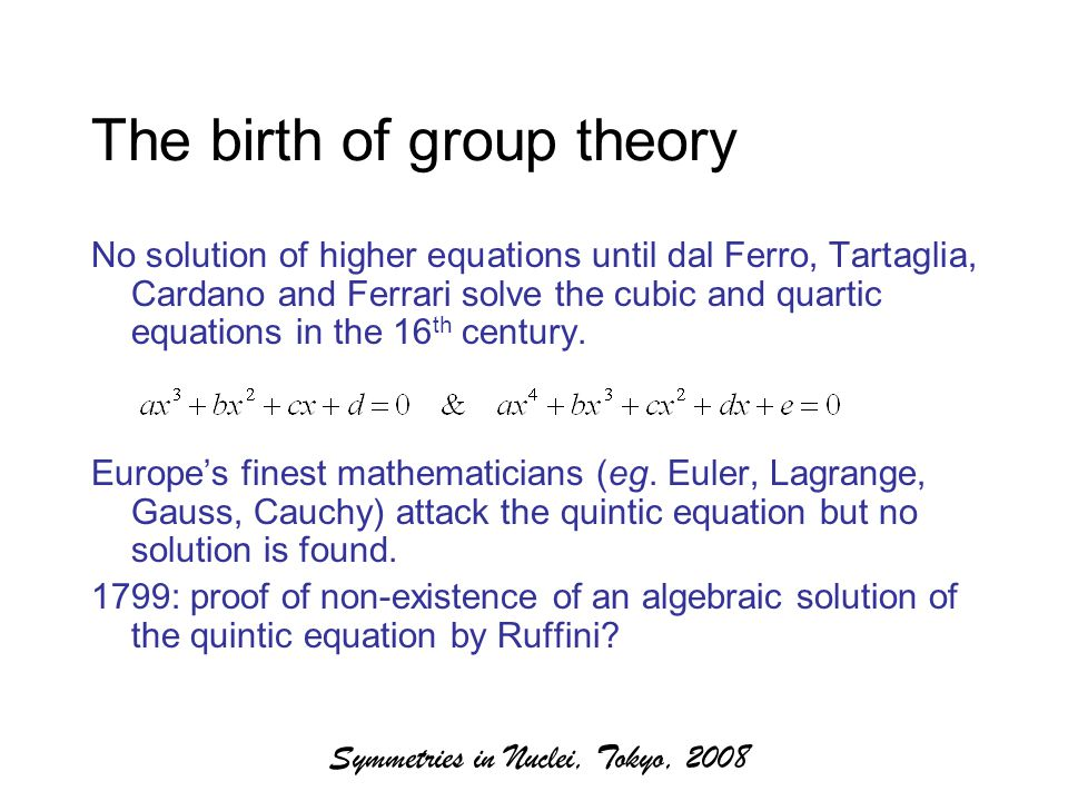 Symmetries in Nuclei, Tokyo, 2008 The birth of group theory No solution of higher equations until dal Ferro, Tartaglia, Cardano and Ferrari solve the cubic and quartic equations in the 16 th century.