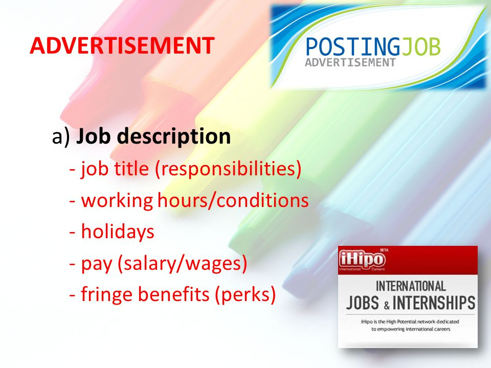 ADVERTISEMENT a) Job description - job title (responsibilities) - working hours/conditions - holidays - pay (salary/wages) - fringe benefits (perks)