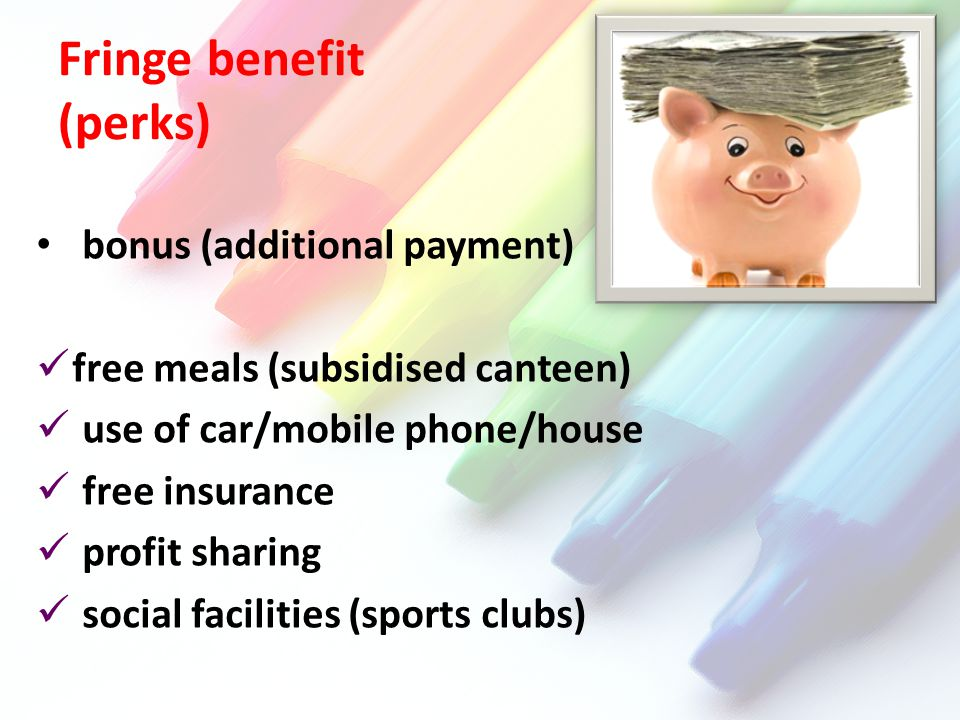 Fringe benefit (perks) bonus (additional payment) free meals (subsidised canteen) use of car/mobile phone/house free insurance profit sharing social facilities (sports clubs)