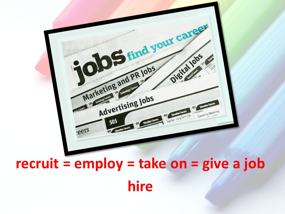 recruit = employ = take on = give a job hire