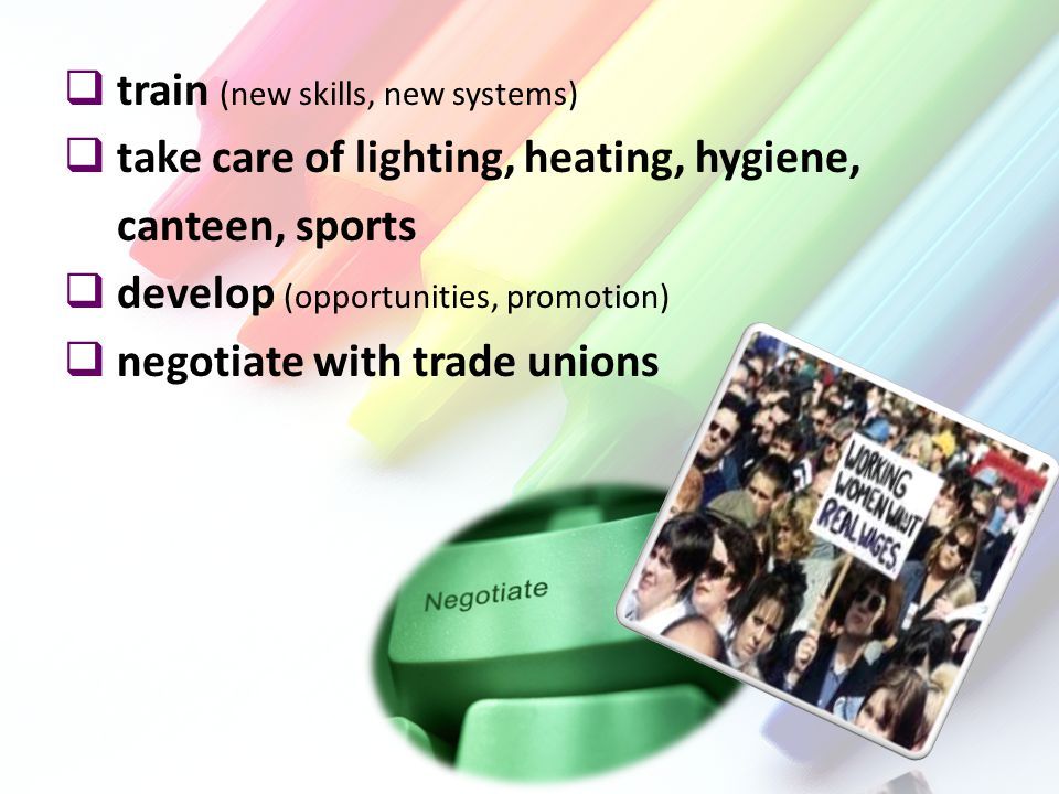  train (new skills, new systems)  take care of lighting, heating, hygiene, canteen, sports  develop (opportunities, promotion)  negotiate with trade unions