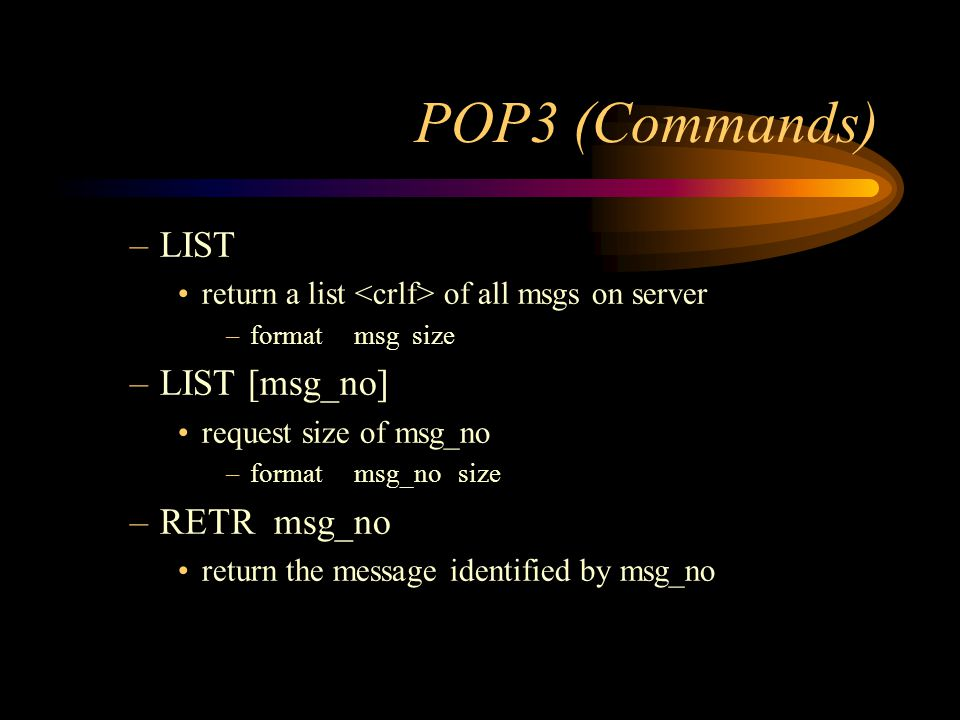 POP3 (Commands) –LIST return a list of all msgs on server –format msg size –LIST [msg_no] request size of msg_no –format msg_no size –RETR msg_no return the message identified by msg_no