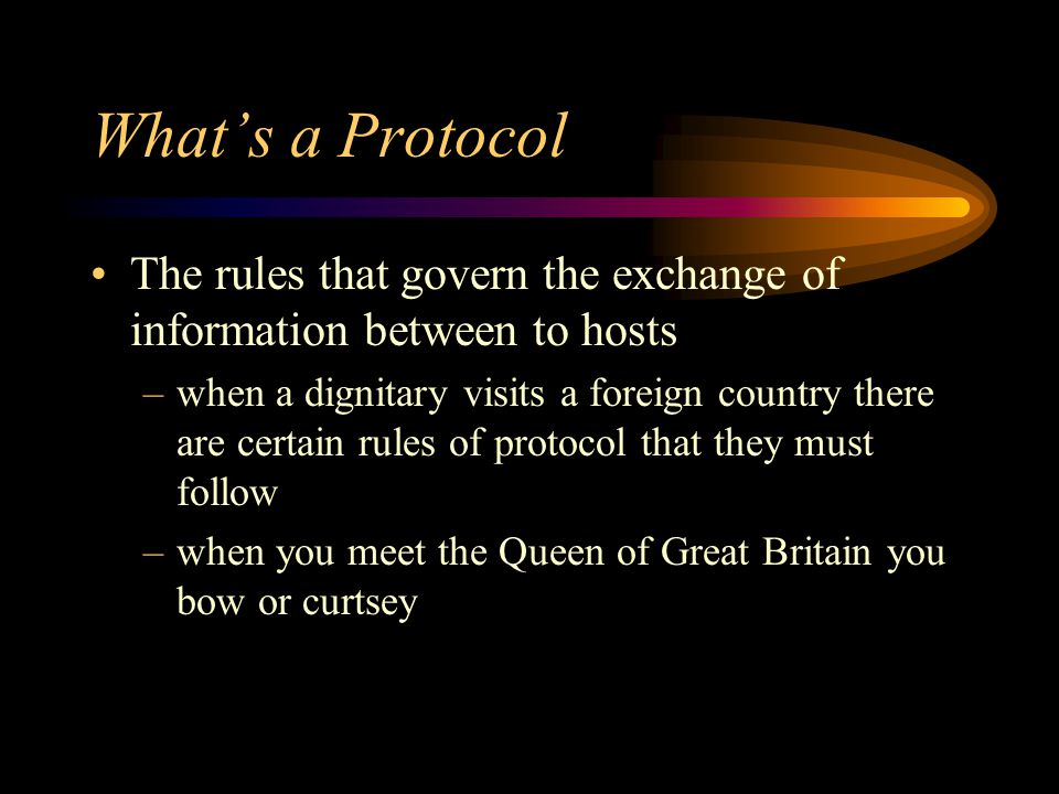 What's a Protocol The rules that govern the exchange of information between to hosts –when a dignitary visits a foreign country there are certain rules of protocol that they must follow –when you meet the Queen of Great Britain you bow or curtsey
