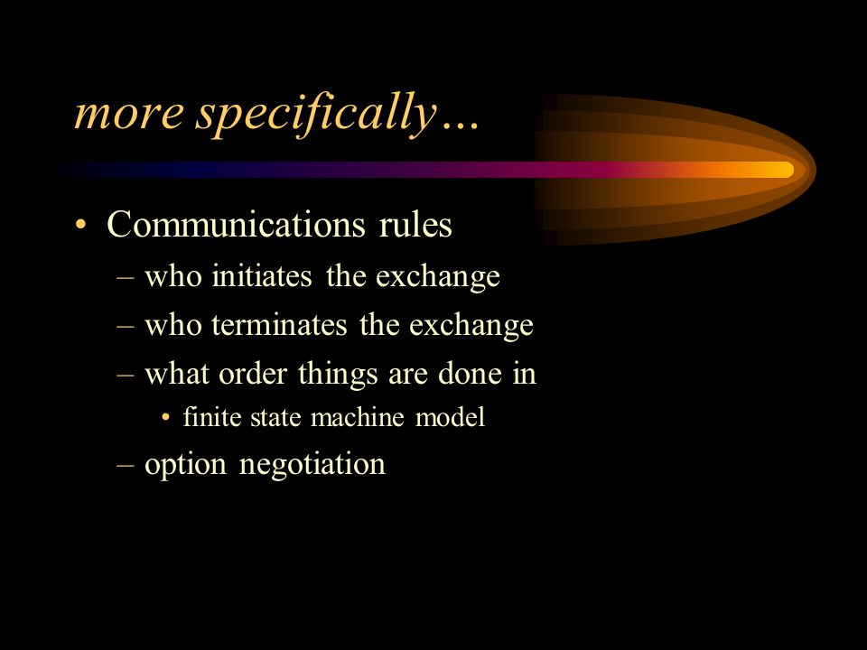 more specifically… Communications rules –who initiates the exchange –who terminates the exchange –what order things are done in finite state machine model –option negotiation