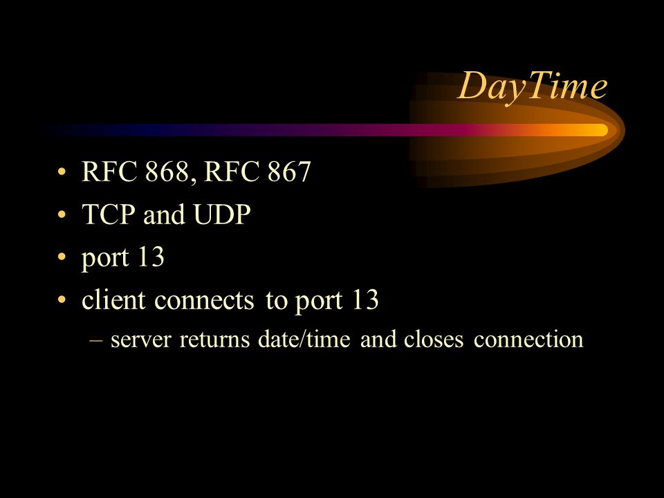 DayTime RFC 868, RFC 867 TCP and UDP port 13 client connects to port 13 –server returns date/time and closes connection