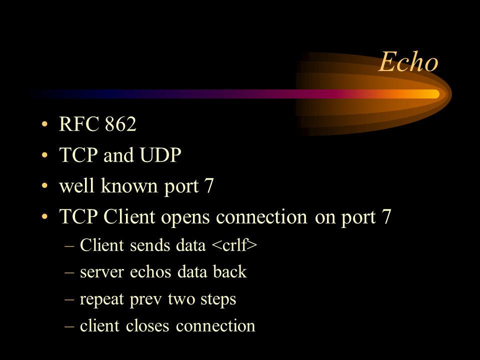 Echo RFC 862 TCP and UDP well known port 7 TCP Client opens connection on port 7 –Client sends data –server echos data back –repeat prev two steps –client closes connection