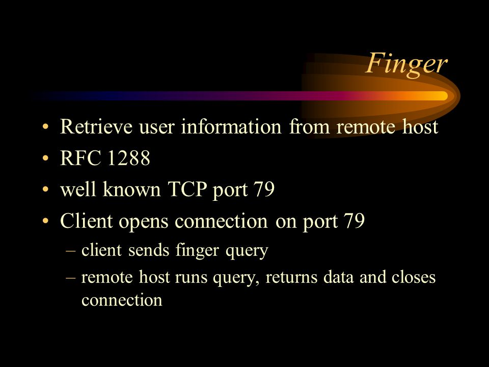Finger Retrieve user information from remote host RFC 1288 well known TCP port 79 Client opens connection on port 79 –client sends finger query –remote host runs query, returns data and closes connection