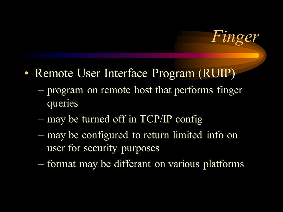 Finger Remote User Interface Program (RUIP) –program on remote host that performs finger queries –may be turned off in TCP/IP config –may be configured to return limited info on user for security purposes –format may be differant on various platforms