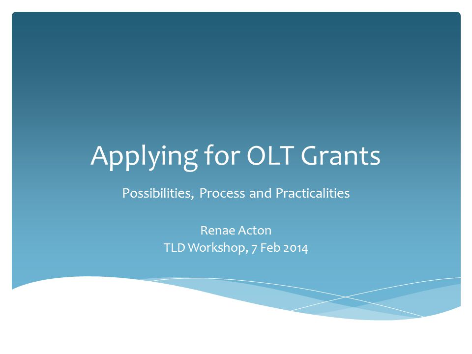 Applying for OLT Grants Possibilities, Process and Practicalities Renae Acton TLD Workshop, 7 Feb 2014