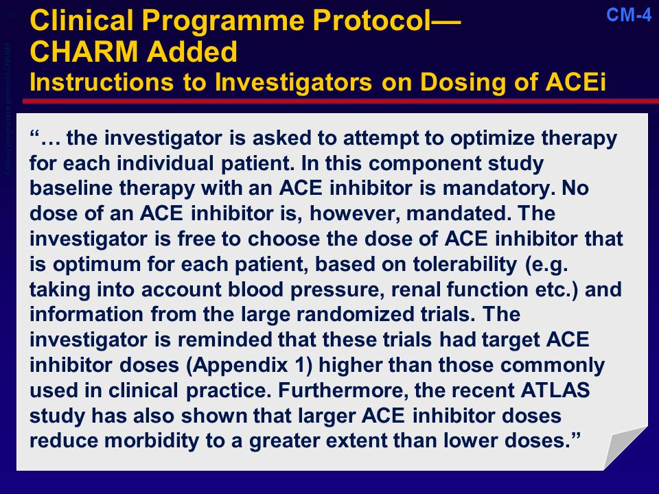 CM-4 Clinical Programme Protocol— CHARM Added Instructions to Investigators on Dosing of ACEi … the investigator is asked to attempt to optimize therapy for each individual patient.
