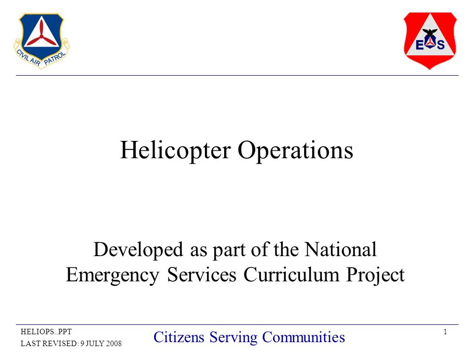 1HELIOPS..PPT LAST REVISED: 9 JULY 2008 Citizens Serving Communities Helicopter Operations Developed as part of the National Emergency Services Curriculum Project