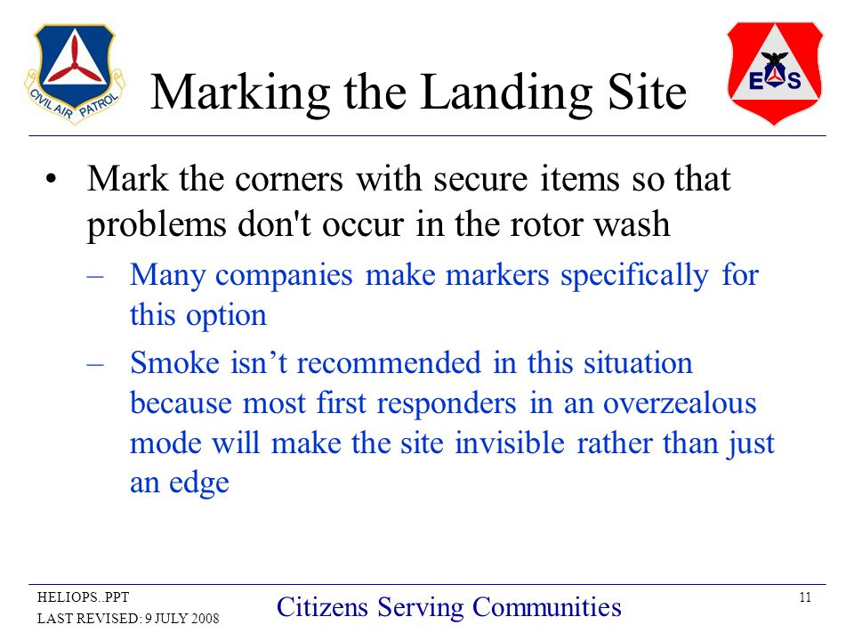 11HELIOPS..PPT LAST REVISED: 9 JULY 2008 Citizens Serving Communities Marking the Landing Site Mark the corners with secure items so that problems don t occur in the rotor wash –Many companies make markers specifically for this option –Smoke isn't recommended in this situation because most first responders in an overzealous mode will make the site invisible rather than just an edge