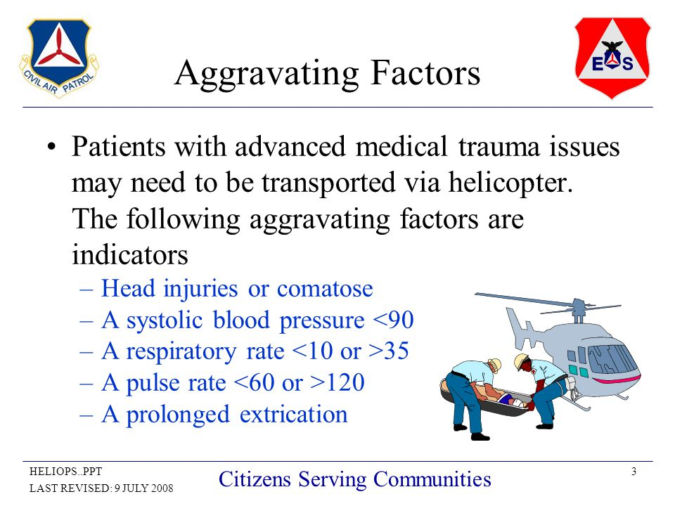 3HELIOPS..PPT LAST REVISED: 9 JULY 2008 Citizens Serving Communities Aggravating Factors Patients with advanced medical trauma issues may need to be transported via helicopter.