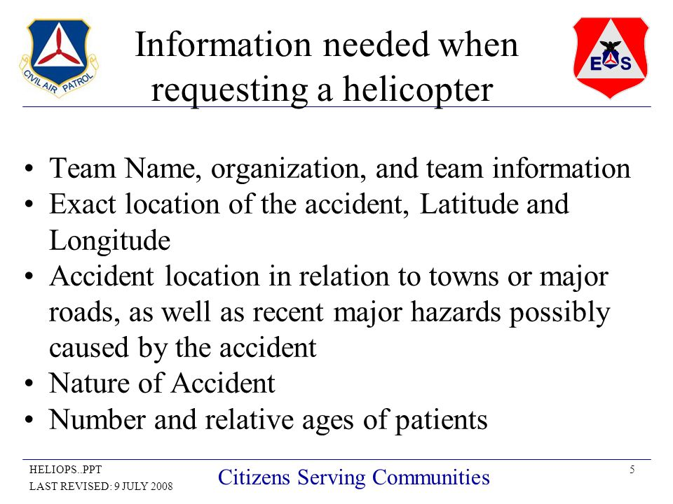 5HELIOPS..PPT LAST REVISED: 9 JULY 2008 Citizens Serving Communities Information needed when requesting a helicopter Team Name, organization, and team information Exact location of the accident, Latitude and Longitude Accident location in relation to towns or major roads, as well as recent major hazards possibly caused by the accident Nature of Accident Number and relative ages of patients