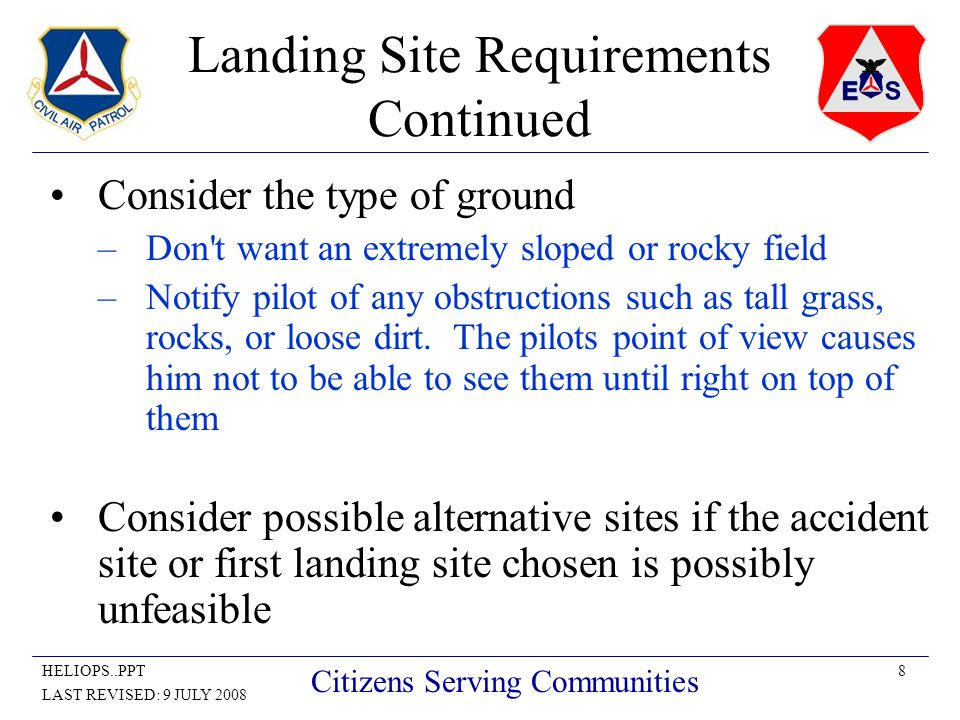 8HELIOPS..PPT LAST REVISED: 9 JULY 2008 Citizens Serving Communities Landing Site Requirements Continued Consider the type of ground –Don t want an extremely sloped or rocky field –Notify pilot of any obstructions such as tall grass, rocks, or loose dirt.