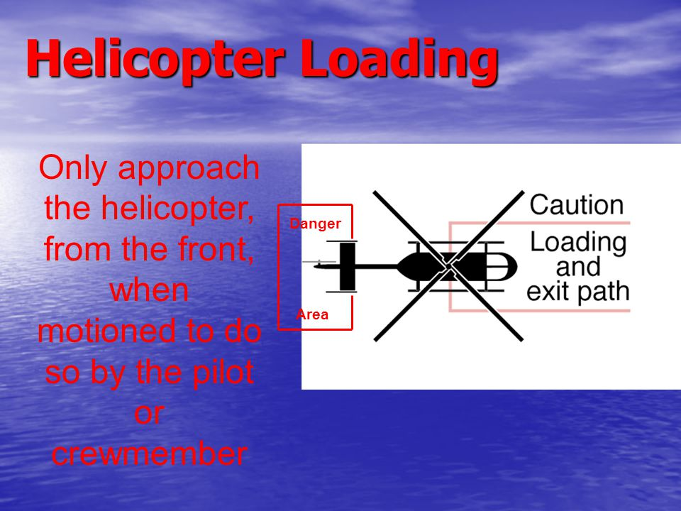 Helicopter Loading Only approach the helicopter, from the front, when motioned to do so by the pilot or crewmember Danger Area
