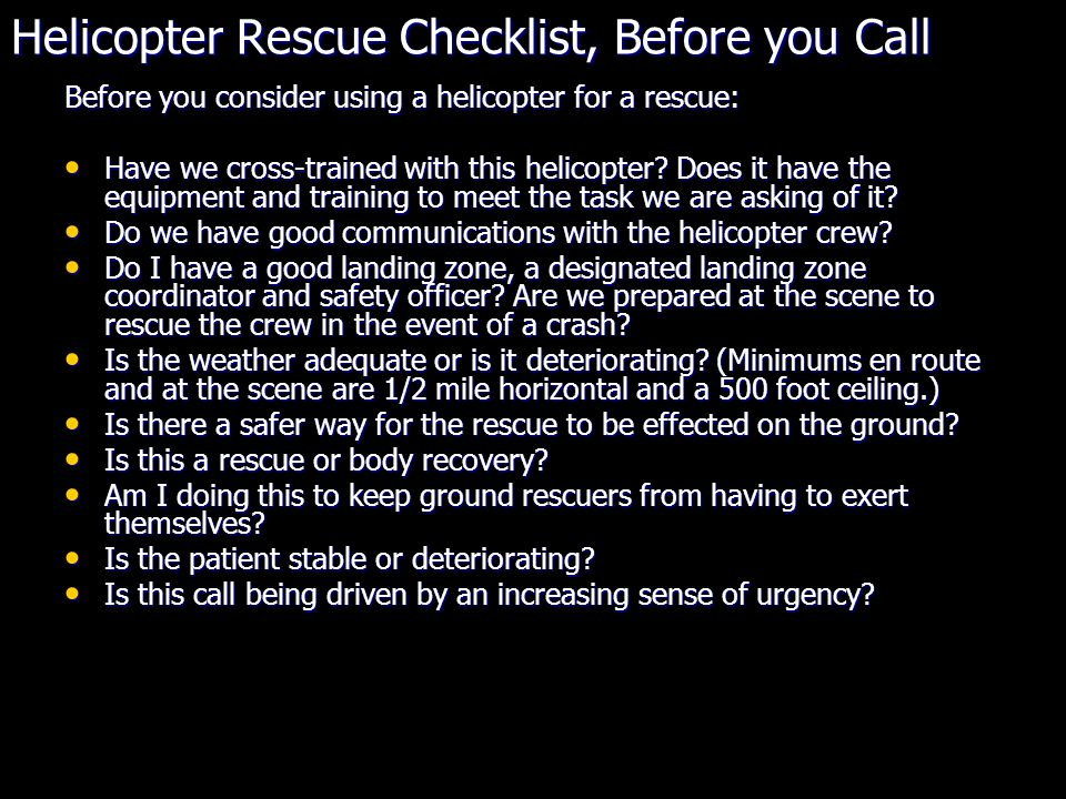 Helicopter Rescue Checklist, Before you Call Before you consider using a helicopter for a rescue: Have we cross-trained with this helicopter.