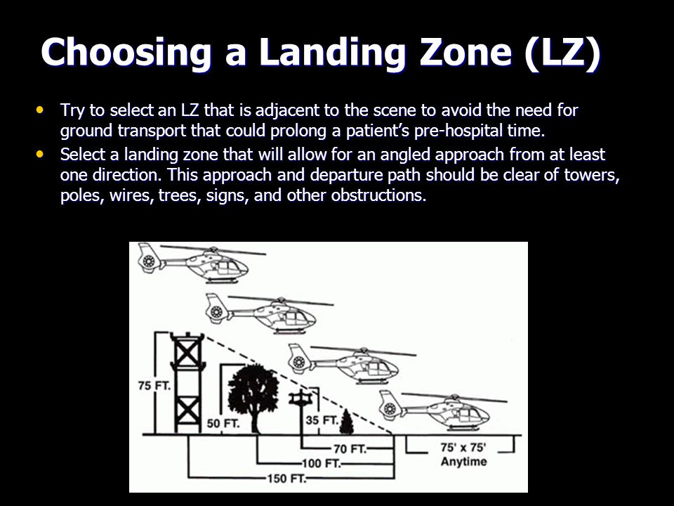 Choosing a Landing Zone (LZ) Try to select an LZ that is adjacent to the scene to avoid the need for ground transport that could prolong a patient's pre-hospital time.