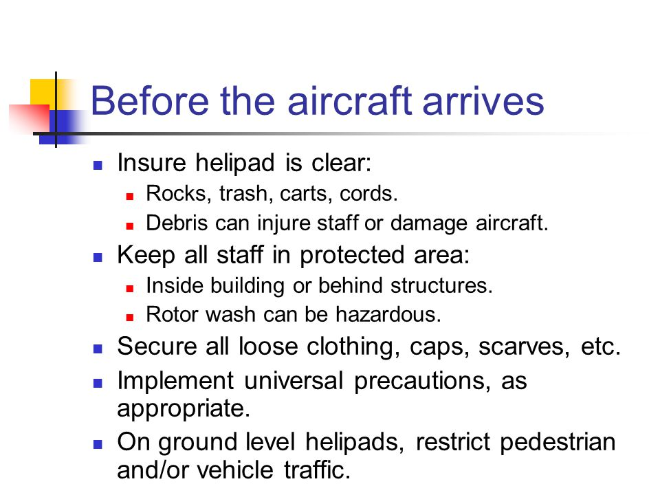 Before the aircraft arrives Insure helipad is clear: Rocks, trash, carts, cords.
