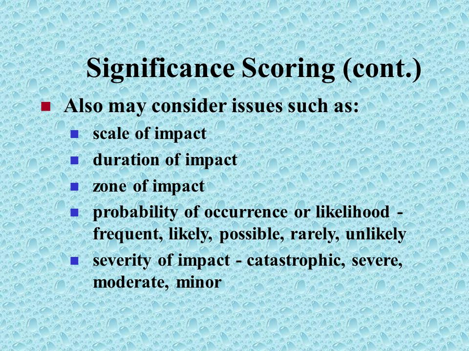 Significance Scoring (cont.) Also may consider issues such as: scale of impact duration of impact zone of impact probability of occurrence or likelihood - frequent, likely, possible, rarely, unlikely severity of impact - catastrophic, severe, moderate, minor