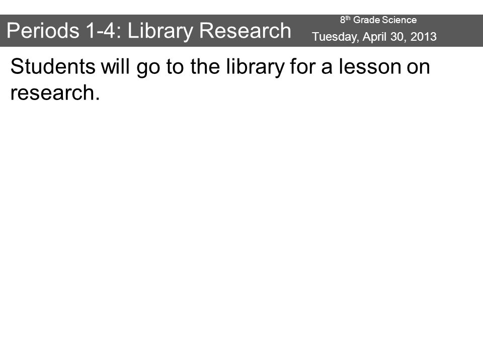 8 th Grade Science Periods 1-4: Library Research Students will go to the library for a lesson on research.